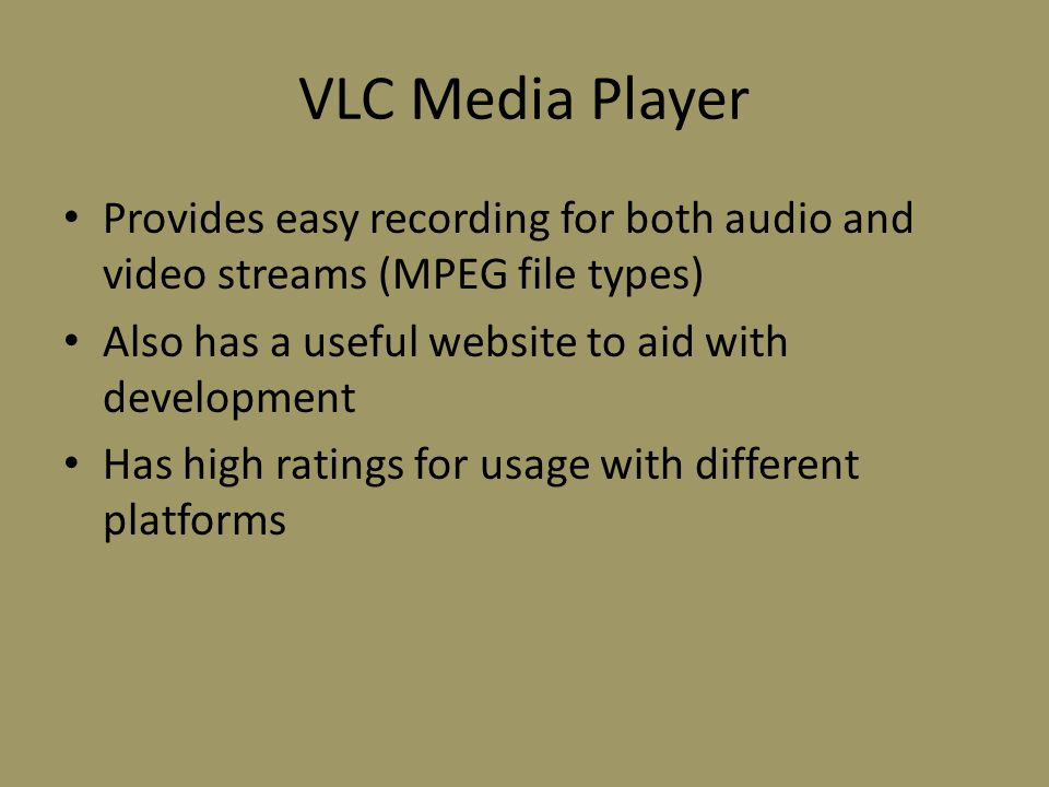VLC Media Player Provides easy recording for both audio and video streams (MPEG file types) Also has a useful website to aid with development Has high ratings for usage with different platforms