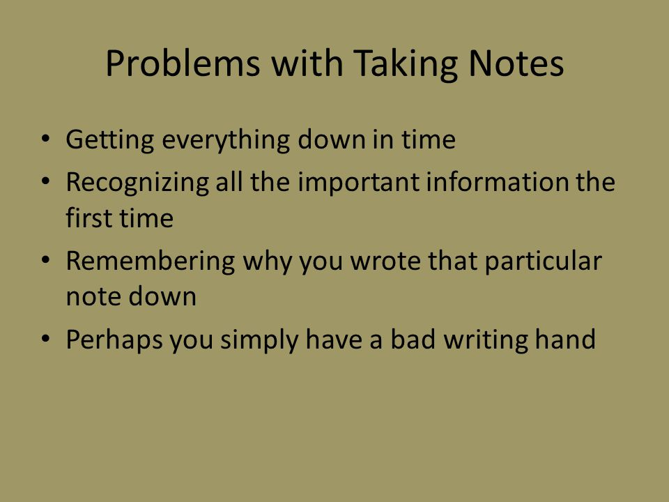 Problems with Taking Notes Getting everything down in time Recognizing all the important information the first time Remembering why you wrote that particular note down Perhaps you simply have a bad writing hand