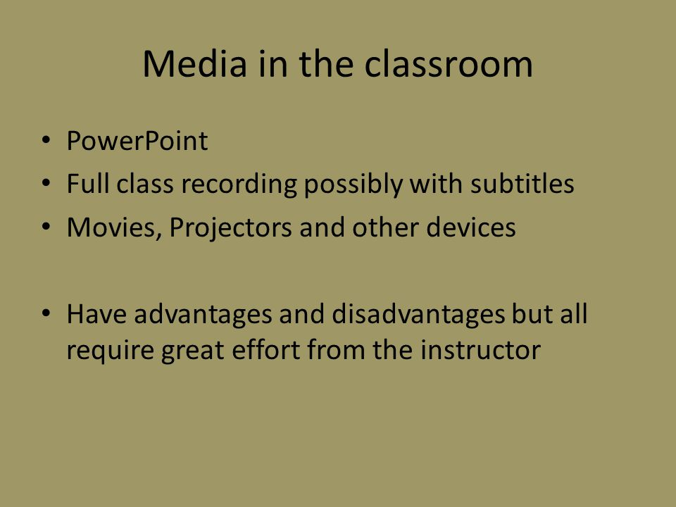 Media in the classroom PowerPoint Full class recording possibly with subtitles Movies, Projectors and other devices Have advantages and disadvantages but all require great effort from the instructor