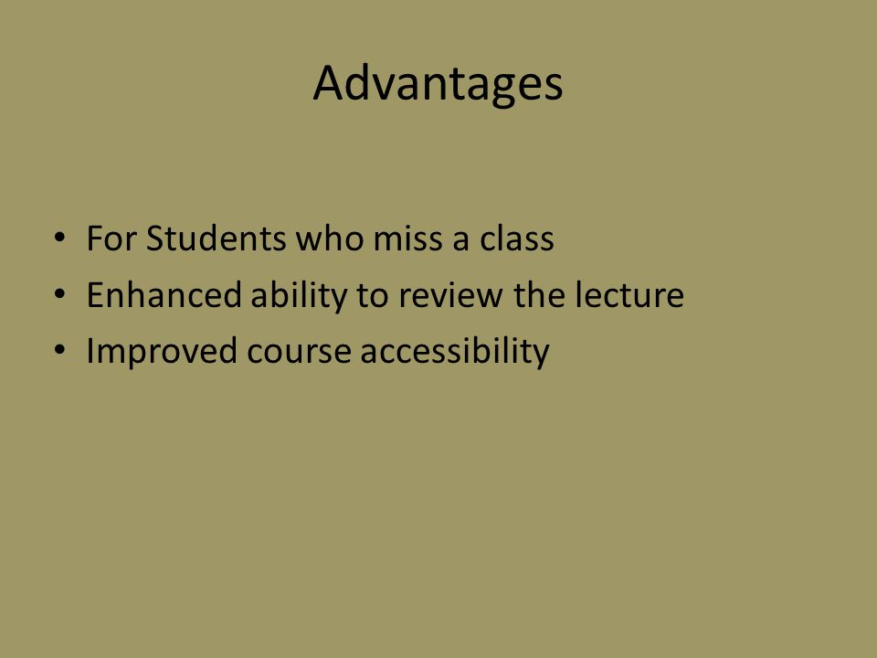 Advantages For Students who miss a class Enhanced ability to review the lecture Improved course accessibility