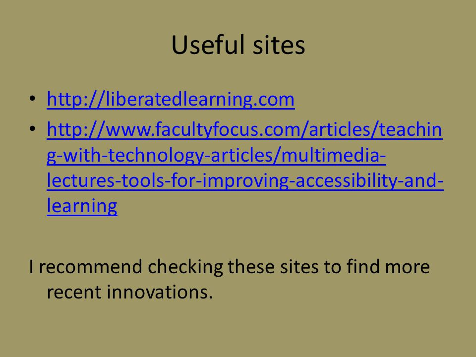 Useful sites http://liberatedlearning.com http://www.facultyfocus.com/articles/teachin g-with-technology-articles/multimedia- lectures-tools-for-improving-accessibility-and- learning http://www.facultyfocus.com/articles/teachin g-with-technology-articles/multimedia- lectures-tools-for-improving-accessibility-and- learning I recommend checking these sites to find more recent innovations.