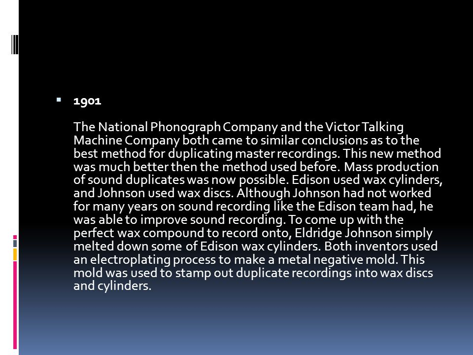  1901 The National Phonograph Company and the Victor Talking Machine Company both came to similar conclusions as to the best method for duplicating master recordings.