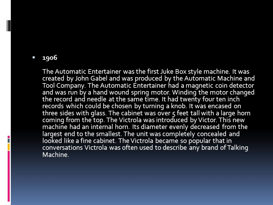  1906 The Automatic Entertainer was the first Juke Box style machine.