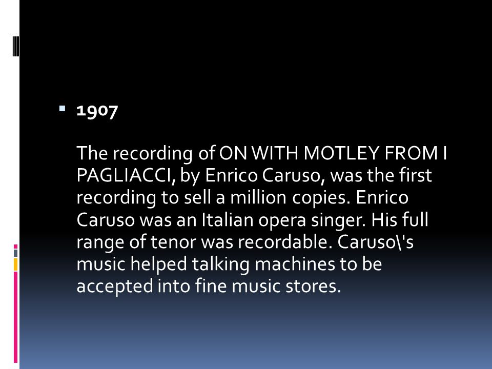  1907 The recording of ON WITH MOTLEY FROM I PAGLIACCI, by Enrico Caruso, was the first recording to sell a million copies.