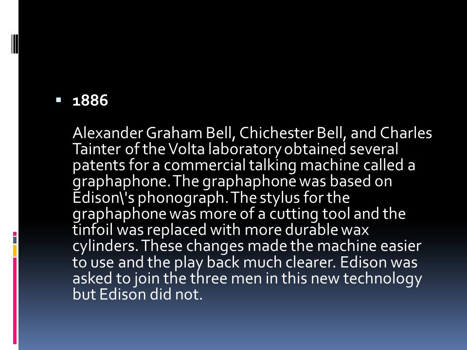  1886 Alexander Graham Bell, Chichester Bell, and Charles Tainter of the Volta laboratory obtained several patents for a commercial talking machine called a graphaphone.