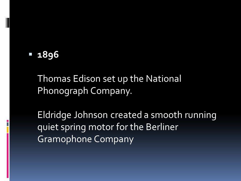  1896 Thomas Edison set up the National Phonograph Company.
