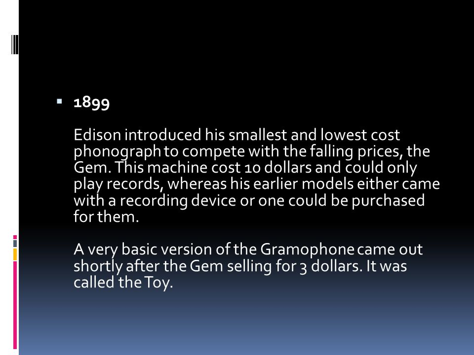  1899 Edison introduced his smallest and lowest cost phonograph to compete with the falling prices, the Gem.