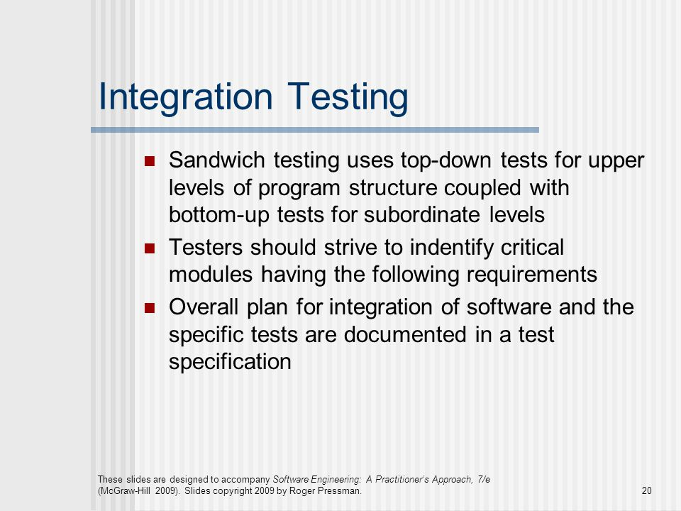 Integration Testing Sandwich testing uses top-down tests for upper levels of program structure coupled with bottom-up tests for subordinate levels Testers should strive to indentify critical modules having the following requirements Overall plan for integration of software and the specific tests are documented in a test specification These slides are designed to accompany Software Engineering: A Practitioner's Approach, 7/e (McGraw-Hill 2009).