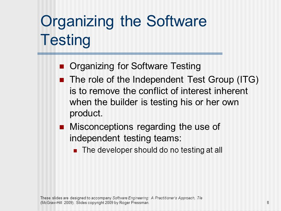 Organizing the Software Testing Organizing for Software Testing The role of the Independent Test Group (ITG) is to remove the conflict of interest inherent when the builder is testing his or her own product.