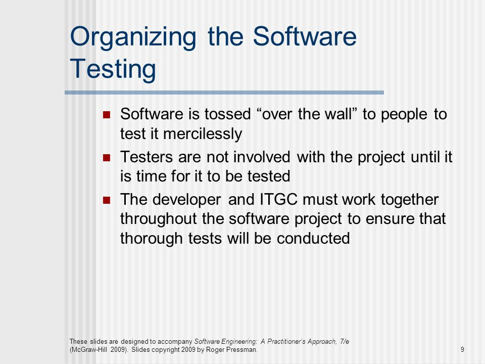 Organizing the Software Testing Software is tossed over the wall to people to test it mercilessly Testers are not involved with the project until it is time for it to be tested The developer and ITGC must work together throughout the software project to ensure that thorough tests will be conducted These slides are designed to accompany Software Engineering: A Practitioner's Approach, 7/e (McGraw-Hill 2009).