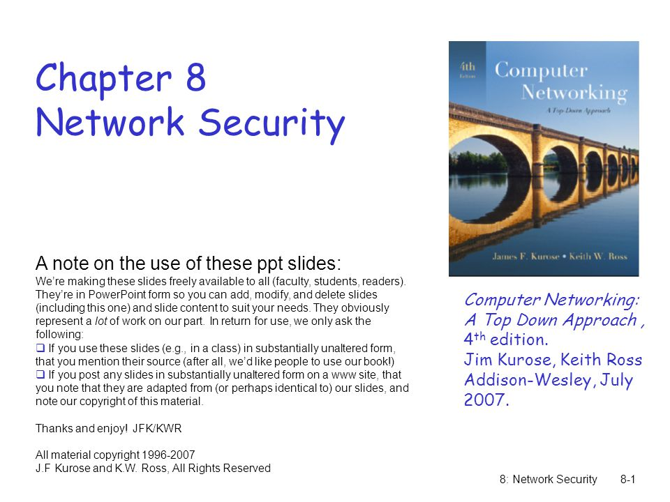 8: Network Security8-1 Chapter 8 Network Security A note on the use of these ppt slides: We're making these slides freely available to all (faculty, s