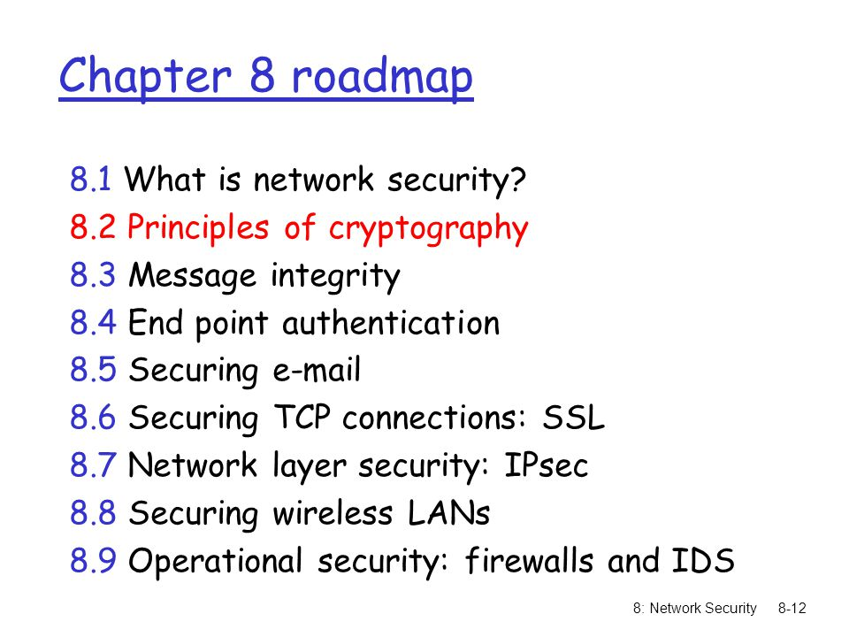 8: Network Security8-12 Chapter 8 roadmap 8.1 What is network security? 8.2 Principles of cryptography 8.3 Message integrity 8.4 End point authenticat