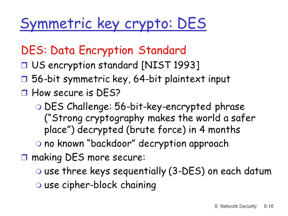8: Network Security8-16 Symmetric key crypto: DES DES: Data Encryption Standard r US encryption standard [NIST 1993] r 56-bit symmetric key, 64-bit plaintext input r How secure is DES.