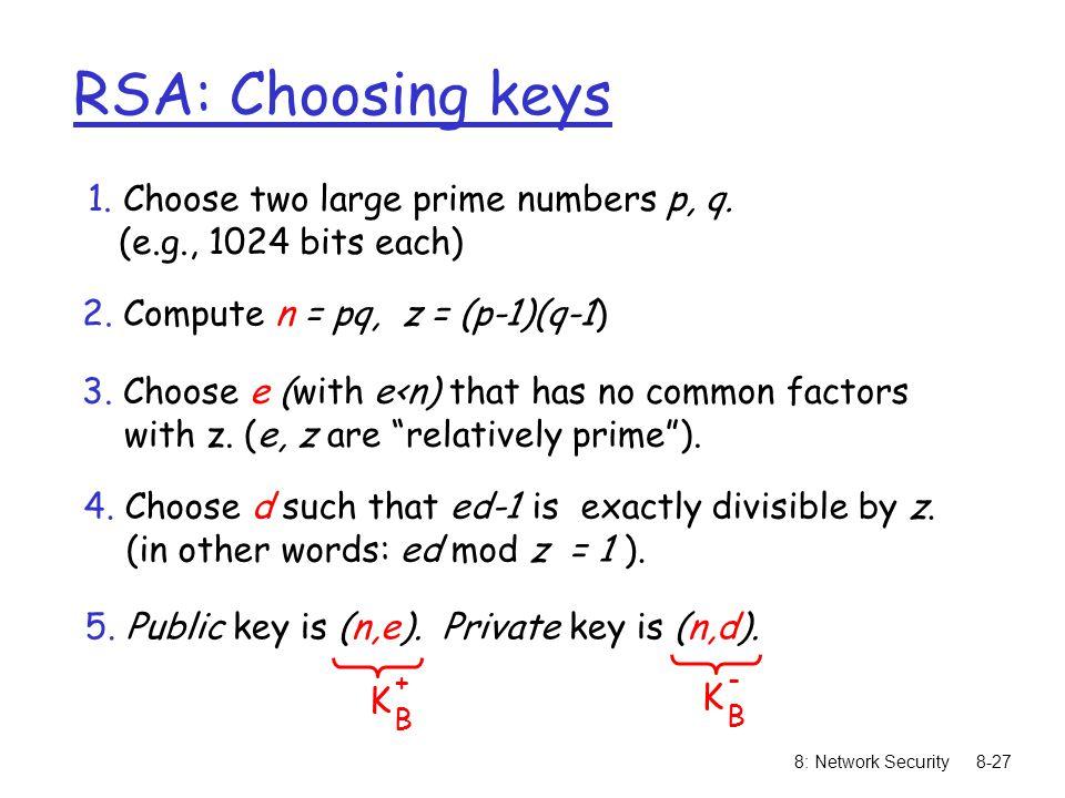 8: Network Security8-27 RSA: Choosing keys 1. Choose two large prime numbers p, q. (e.g., 1024 bits each) 2. Compute n = pq, z = (p-1)(q-1) 3. Choose