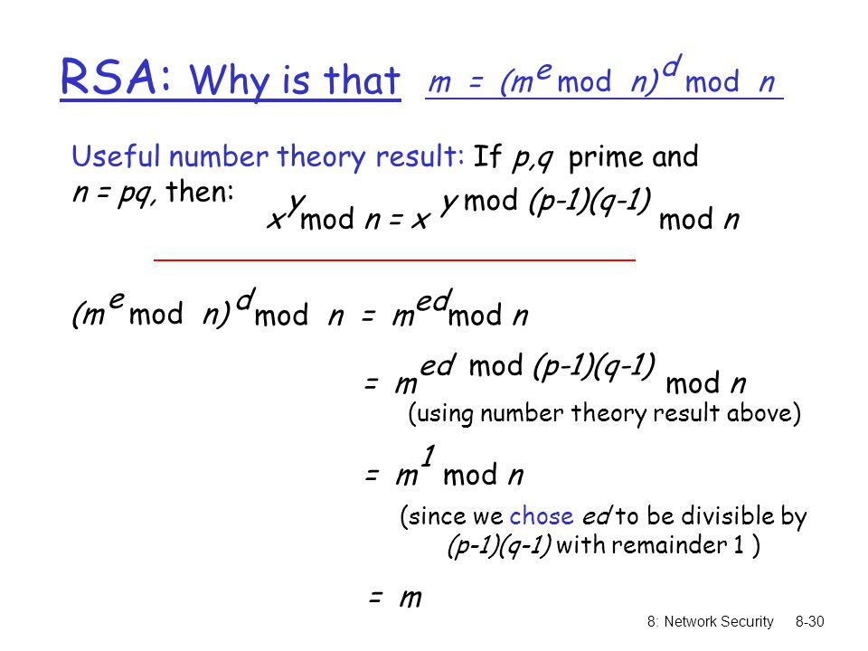 8: Network Security8-30 RSA: Why is that m = (m mod n) e mod n d (m mod n) e mod n = m mod n d ed Useful number theory result: If p,q prime and n = pq, then: x mod n = x mod n yy mod (p-1)(q-1) = m mod n ed mod (p-1)(q-1) = m mod n 1 = m (using number theory result above) (since we chose ed to be divisible by (p-1)(q-1) with remainder 1 )
