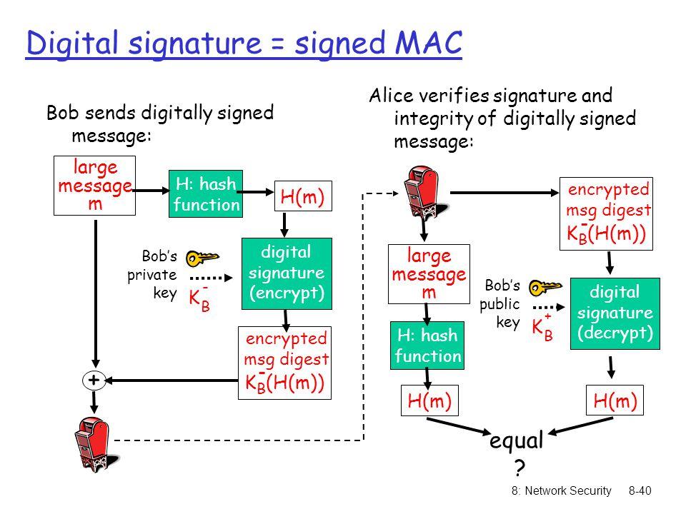 8: Network Security8-40 large message m H: hash function H(m) digital signature (encrypt) Bob's private key K B - + Bob sends digitally signed message: Alice verifies signature and integrity of digitally signed message: K B (H(m)) - encrypted msg digest K B (H(m)) - encrypted msg digest large message m H: hash function H(m) digital signature (decrypt) H(m) Bob's public key K B + equal .