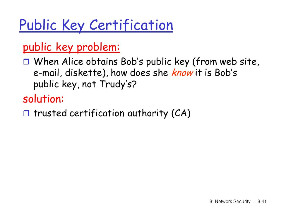 8: Network Security8-41 Public Key Certification public key problem: r When Alice obtains Bob's public key (from web site, e-mail, diskette), how does she know it is Bob's public key, not Trudy's.