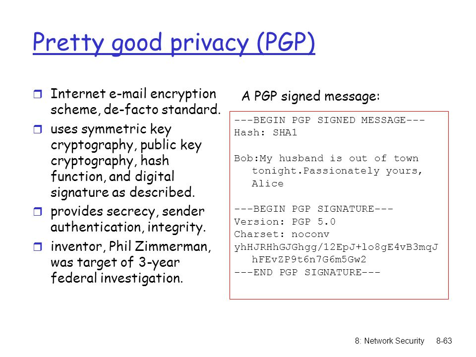 8: Network Security8-63 Pretty good privacy (PGP) r Internet e-mail encryption scheme, de-facto standard. r uses symmetric key cryptography, public ke