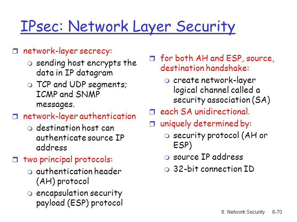 8: Network Security8-70 IPsec: Network Layer Security r network-layer secrecy: m sending host encrypts the data in IP datagram m TCP and UDP segments; ICMP and SNMP messages.