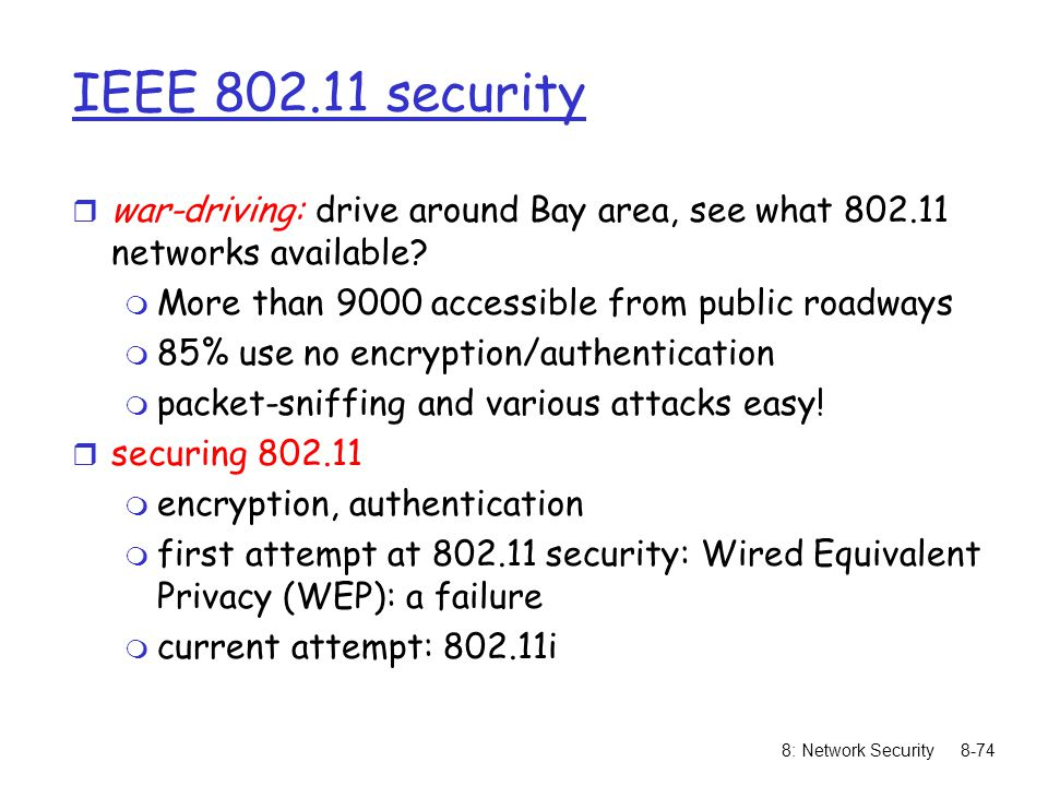 8: Network Security8-74 IEEE 802.11 security r war-driving: drive around Bay area, see what 802.11 networks available? m More than 9000 accessible fro