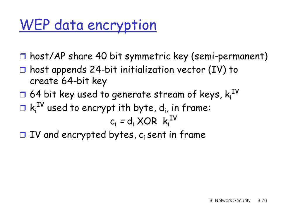 8: Network Security8-76 WEP data encryption r host/AP share 40 bit symmetric key (semi-permanent) r host appends 24-bit initialization vector (IV) to create 64-bit key r 64 bit key used to generate stream of keys, k i IV r k i IV used to encrypt ith byte, d i, in frame: c i = d i XOR k i IV r IV and encrypted bytes, c i sent in frame