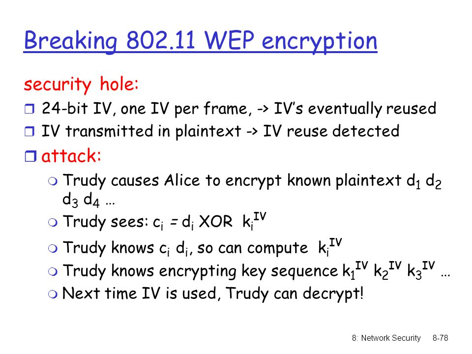 8: Network Security8-78 Breaking 802.11 WEP encryption security hole: r 24-bit IV, one IV per frame, -> IV's eventually reused r IV transmitted in pla