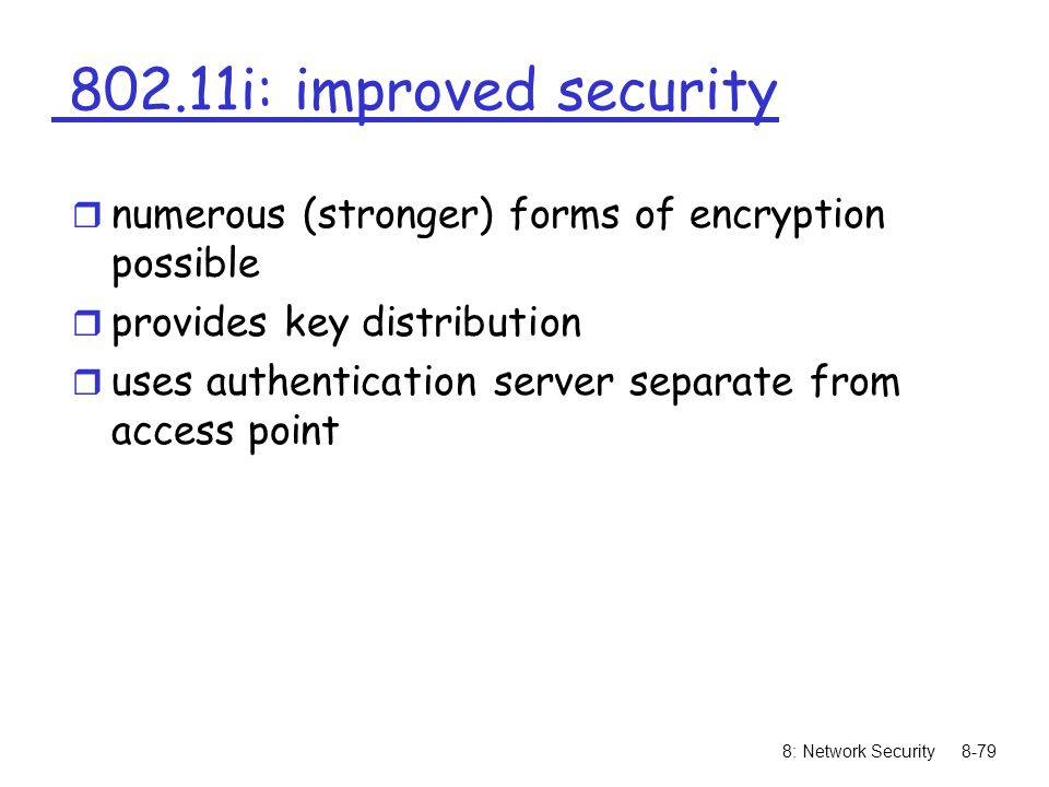 8: Network Security8-79 802.11i: improved security r numerous (stronger) forms of encryption possible r provides key distribution r uses authenticatio