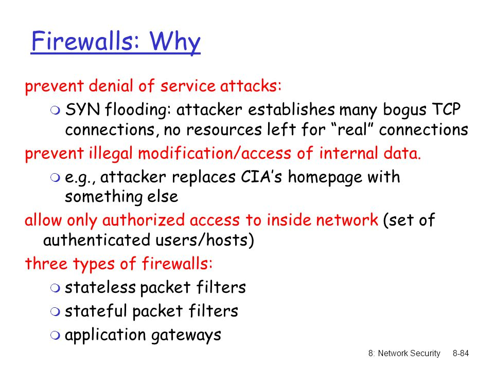 8: Network Security8-84 Firewalls: Why prevent denial of service attacks: m SYN flooding: attacker establishes many bogus TCP connections, no resources left for real connections prevent illegal modification/access of internal data.