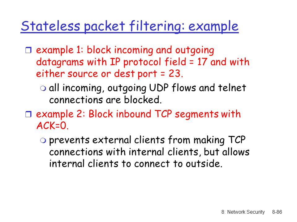 8: Network Security8-86 Stateless packet filtering: example r example 1: block incoming and outgoing datagrams with IP protocol field = 17 and with either source or dest port = 23.