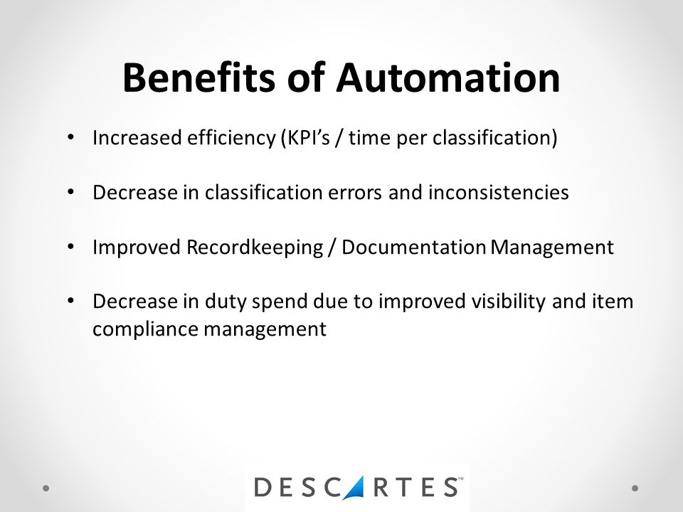 Benefits of Automation Increased efficiency (KPI's / time per classification) Decrease in classification errors and inconsistencies Improved Recordkeeping / Documentation Management Decrease in duty spend due to improved visibility and item compliance management