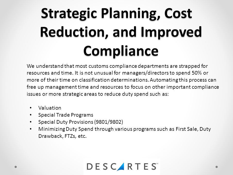 Strategic Planning, Cost Reduction, and Improved Compliance We understand that most customs compliance departments are strapped for resources and time.