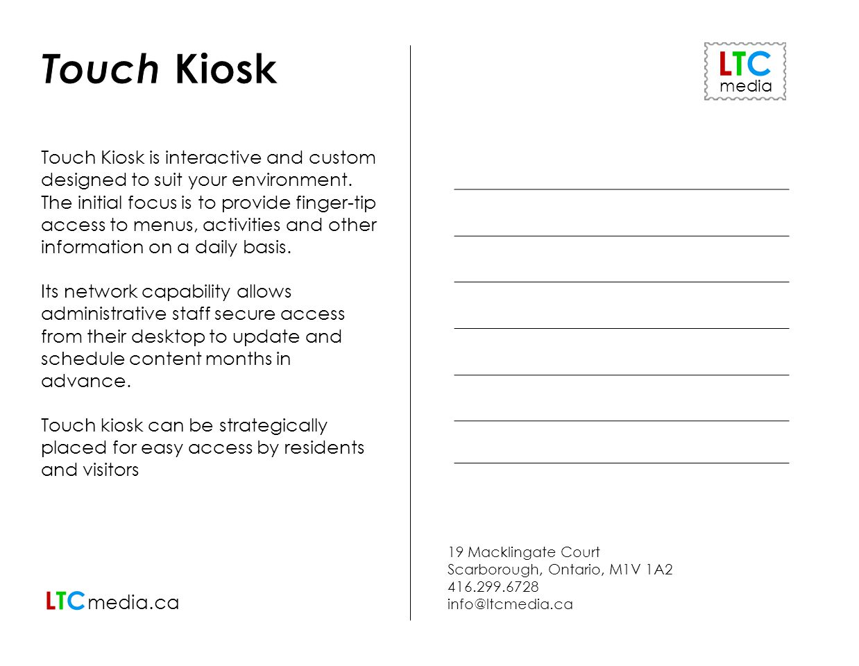 19 Macklingate Court Scarborough, Ontario, M1V 1A2 416.299.6728 info@ltcmedia.ca LTCLTC media.ca ` Touch Kiosk is interactive and custom designed to suit your environment.