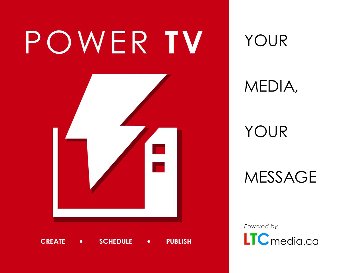 CREATE SCHEDULE PUBLISH POWER TV YOUR MEDIA, YOUR MESSAGE media.ca Powered by LTCLTC