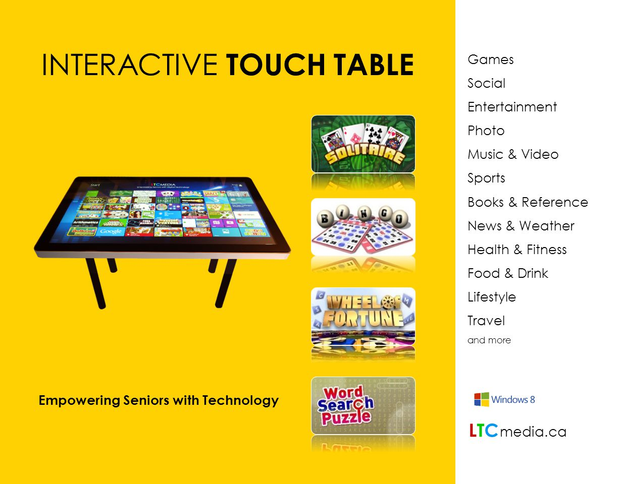 Games Social Entertainment Photo Music & Video Sports Books & Reference News & Weather Health & Fitness Food & Drink Lifestyle Travel and more INTERACTIVE TOUCH TABLE Empowering Seniors with Technology LTCLTC media.ca