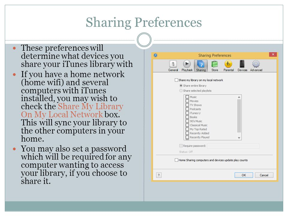 Sharing Preferences These preferences will determine what devices you share your iTunes library with If you have a home network (home wifi) and several computers with iTunes installed, you may wish to check the Share My Library On My Local Network box.