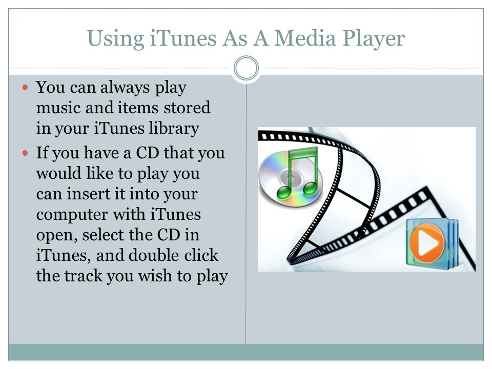 Using iTunes As A Media Player You can always play music and items stored in your iTunes library If you have a CD that you would like to play you can insert it into your computer with iTunes open, select the CD in iTunes, and double click the track you wish to play