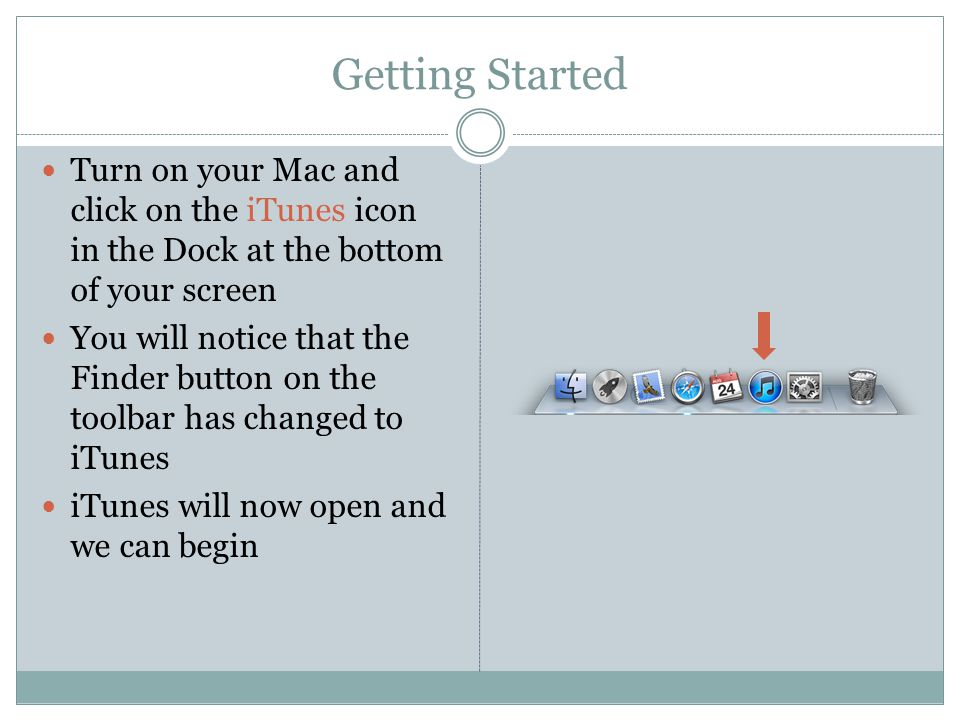 Getting Started Turn on your Mac and click on the iTunes icon in the Dock at the bottom of your screen You will notice that the Finder button on the toolbar has changed to iTunes iTunes will now open and we can begin