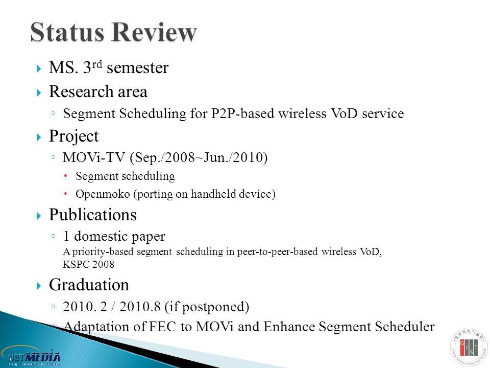  MS. 3 rd semester  Research area ◦ Segment Scheduling for P2P-based wireless VoD service  Project ◦ MOVi-TV (Sep./2008~Jun./2010)  Segment schedu