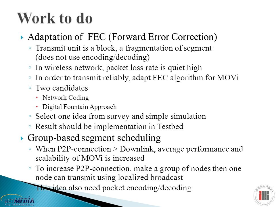  Adaptation of FEC (Forward Error Correction) ◦ Transmit unit is a block, a fragmentation of segment (does not use encoding/decoding) ◦ In wireless network, packet loss rate is quiet high ◦ In order to transmit reliably, adapt FEC algorithm for MOVi ◦ Two candidates  Network Coding  Digital Fountain Approach ◦ Select one idea from survey and simple simulation ◦ Result should be implementation in Testbed  Group-based segment scheduling ◦ When P2P-connection > Downlink, average performance and scalability of MOVi is increased ◦ To increase P2P-connection, make a group of nodes then one node can transmit using localized broadcast ◦ This idea also need packet encoding/decoding