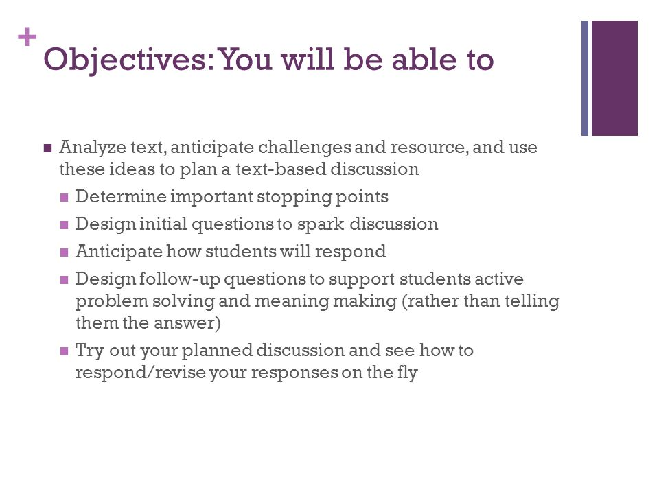 + Objectives: You will be able to Analyze text, anticipate challenges and resource, and use these ideas to plan a text-based discussion Determine important stopping points Design initial questions to spark discussion Anticipate how students will respond Design follow-up questions to support students active problem solving and meaning making (rather than telling them the answer) Try out your planned discussion and see how to respond/revise your responses on the fly