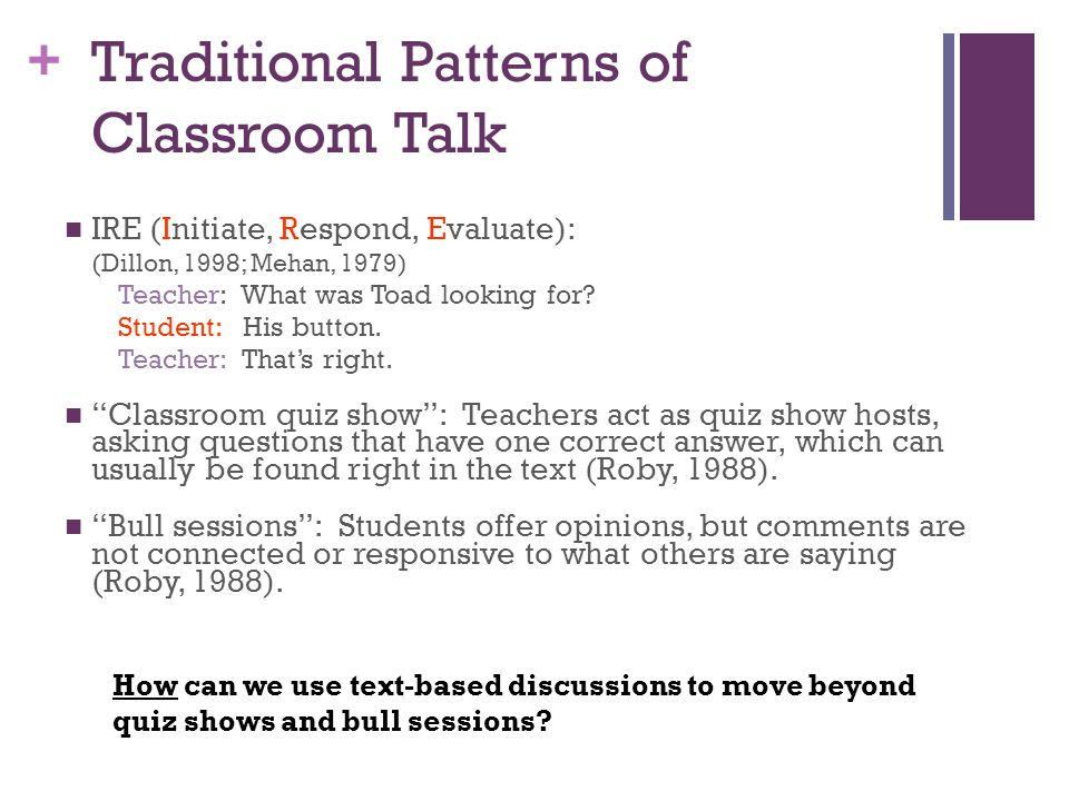 + Traditional Patterns of Classroom Talk IRE (Initiate, Respond, Evaluate): (Dillon, 1998; Mehan, 1979) Teacher: What was Toad looking for.