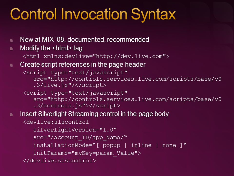 New at MIX '08, documented, recommended Modify the tag Create script references in the page header Insert Silverlight Streaming control in the page bo