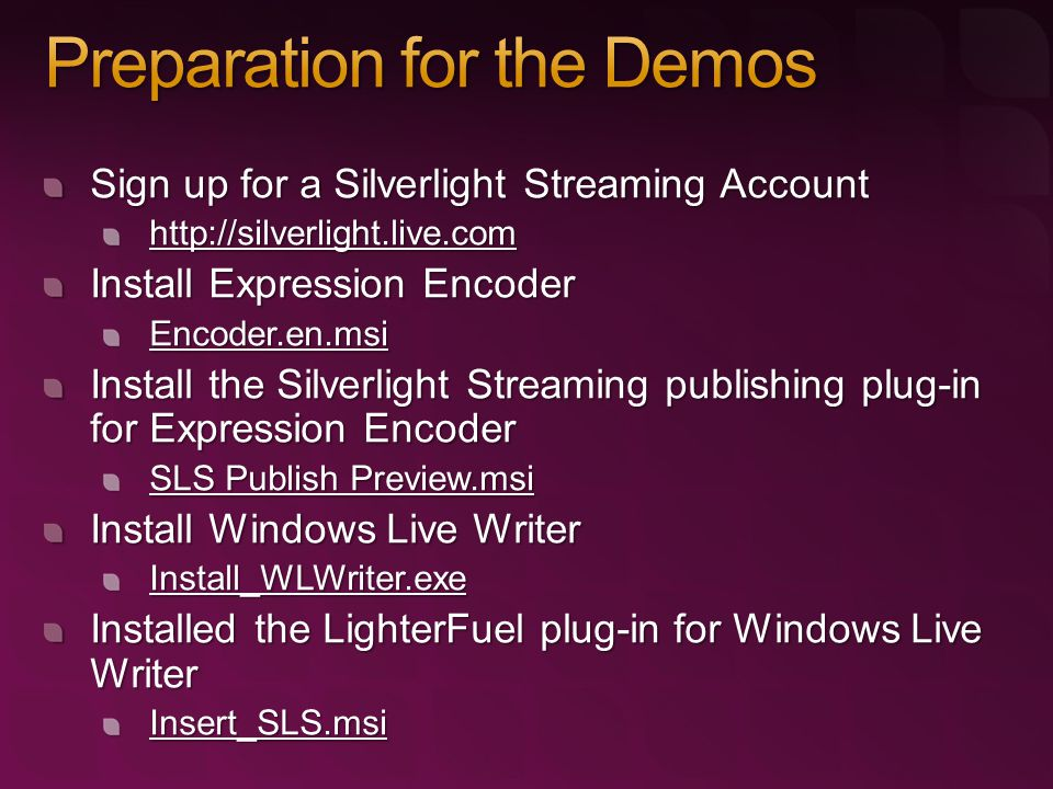 Sign up for a Silverlight Streaming Account http://silverlight.live.com Install Expression Encoder Encoder.en.msi Install the Silverlight Streaming pu