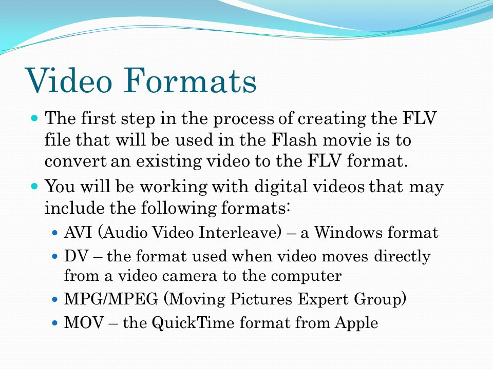 Video Formats The first step in the process of creating the FLV file that will be used in the Flash movie is to convert an existing video to the FLV format.