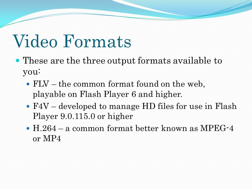 Video Formats These are the three output formats available to you: FLV – the common format found on the web, playable on Flash Player 6 and higher.