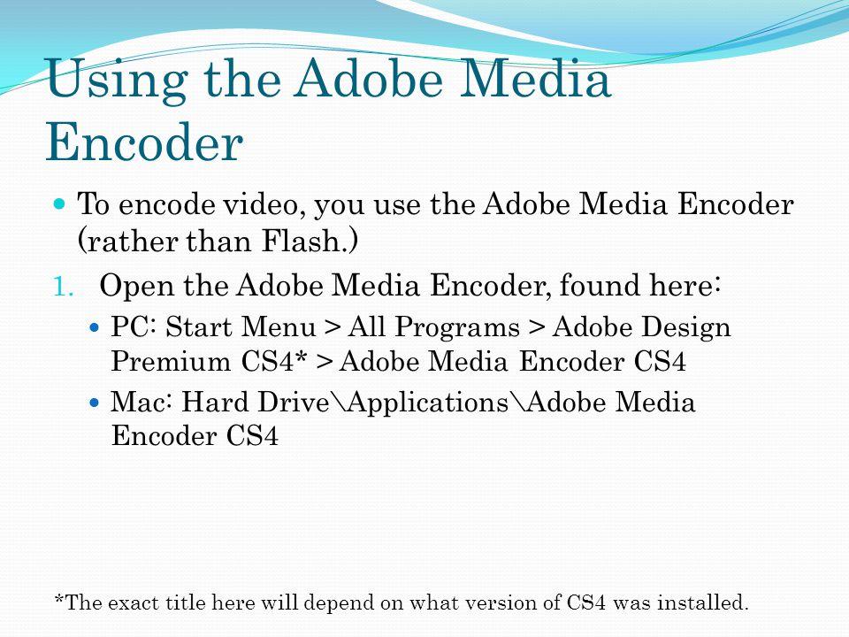 Using the Adobe Media Encoder To encode video, you use the Adobe Media Encoder (rather than Flash.) 1.
