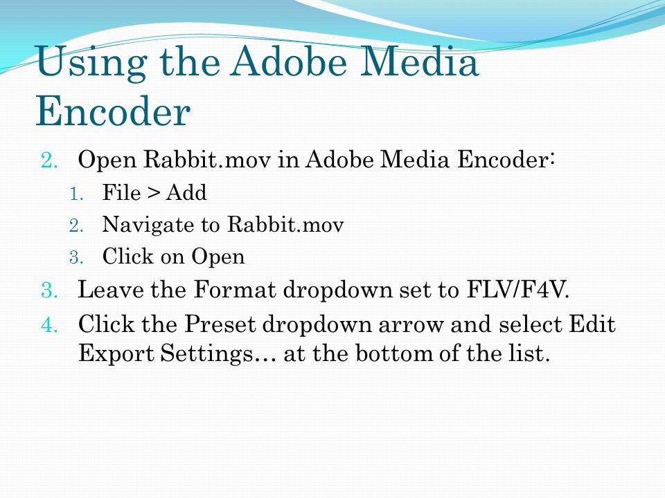 Using the Adobe Media Encoder 2.Open Rabbit.mov in Adobe Media Encoder: 1.