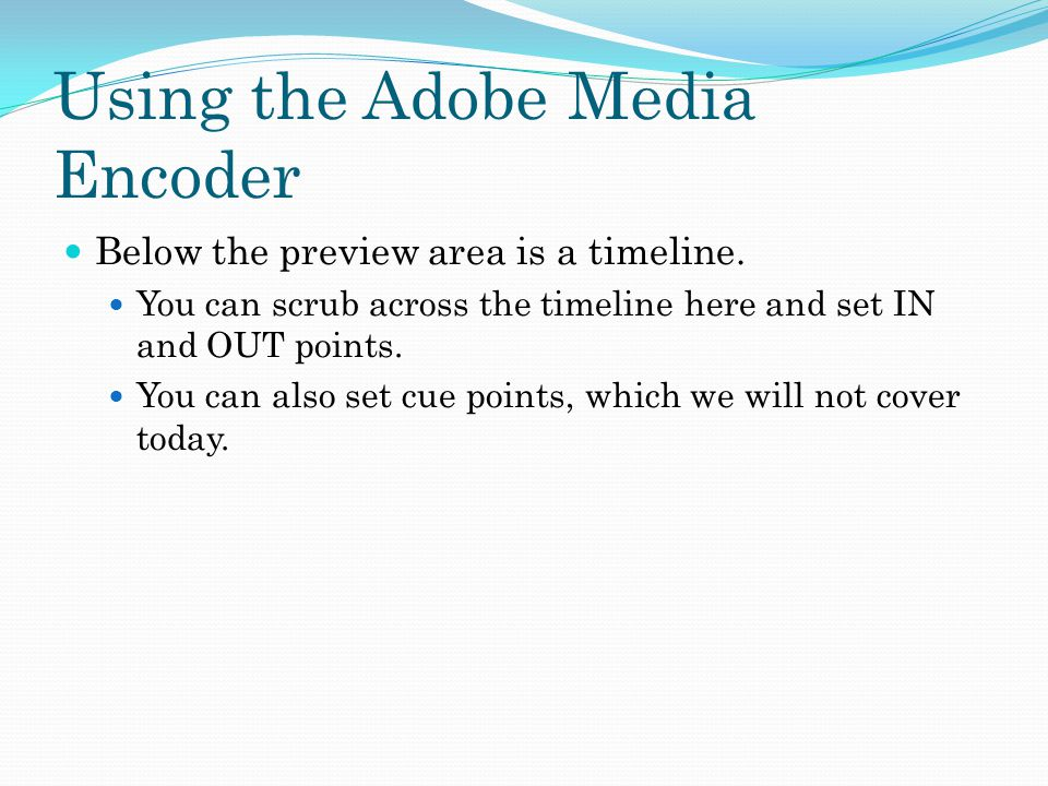 Using the Adobe Media Encoder Below the preview area is a timeline. You can scrub across the timeline here and set IN and OUT points. You can also set