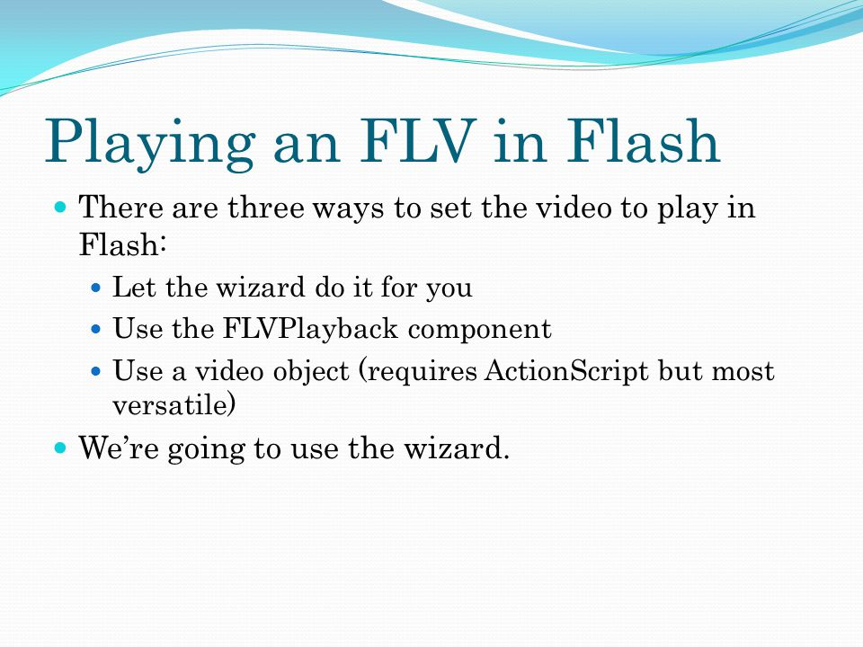 Playing an FLV in Flash There are three ways to set the video to play in Flash: Let the wizard do it for you Use the FLVPlayback component Use a video object (requires ActionScript but most versatile) We're going to use the wizard.
