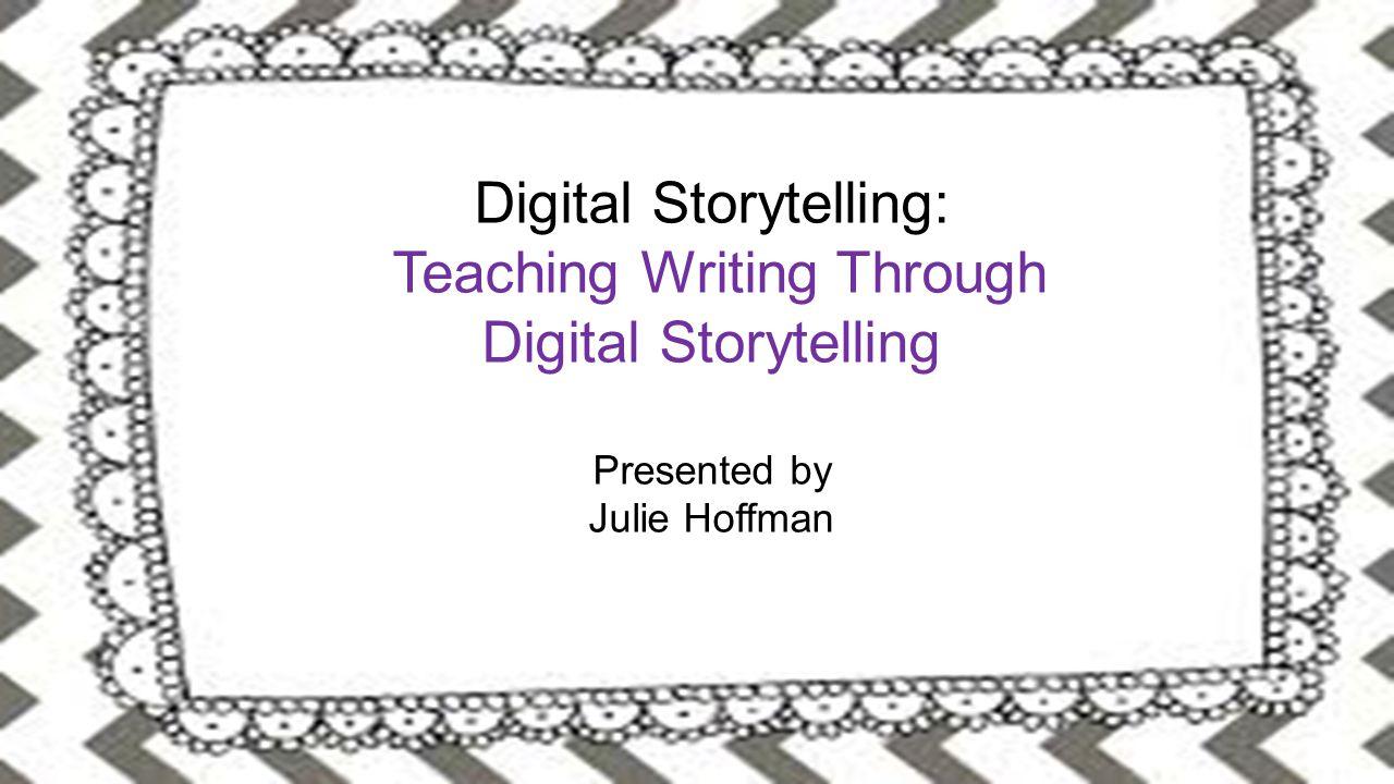 Digital Storytelling: Teaching Writing Through Digital Storytelling Presented by Julie Hoffman Digital Storytelling: Teaching Writing Through Digital Storytelling Presented by Julie Hoffman